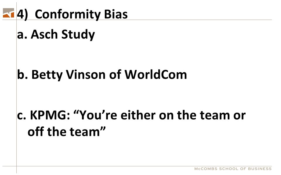 "4) Conformity Bias a. Asch Study b. Betty Vinson of WorldCom c. KPMG: ""You're either on the team or off the team"""