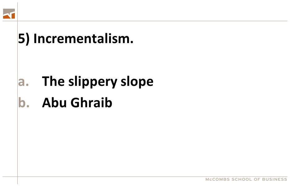 5) Incrementalism. a.The slippery slope b.Abu Ghraib
