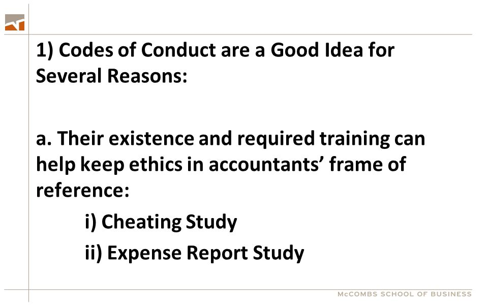 1) Codes of Conduct are a Good Idea for Several Reasons: a. Their existence and required training can help keep ethics in accountants' frame of refere