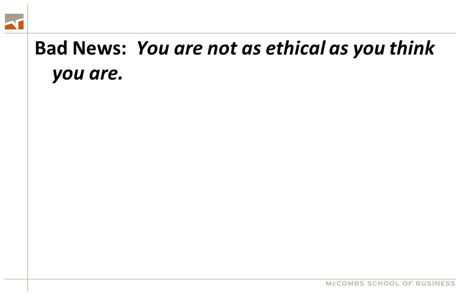 Bad News: You are not as ethical as you think you are.