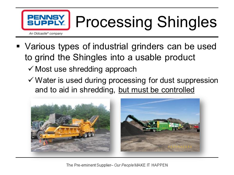 The Pre-eminent Supplier– Our People MAKE IT HAPPEN  Various types of industrial grinders can be used to grind the Shingles into a usable product Most use shredding approach Water is used during processing for dust suppression and to aid in shredding, but must be controlled Processing Shingles
