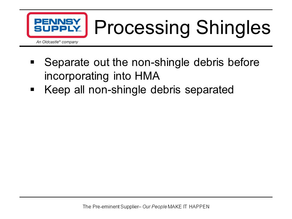 The Pre-eminent Supplier– Our People MAKE IT HAPPEN Processing Shingles  Separate out the non-shingle debris before incorporating into HMA  Keep all