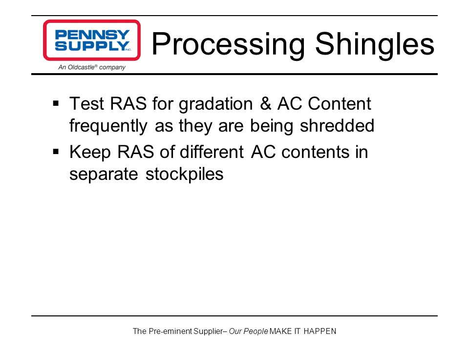 The Pre-eminent Supplier– Our People MAKE IT HAPPEN  Test RAS for gradation & AC Content frequently as they are being shredded  Keep RAS of different AC contents in separate stockpiles Processing Shingles