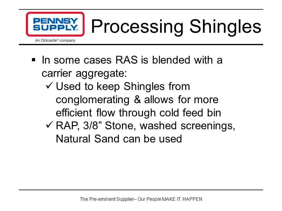 The Pre-eminent Supplier– Our People MAKE IT HAPPEN Processing Shingles  In some cases RAS is blended with a carrier aggregate: Used to keep Shingles from conglomerating & allows for more efficient flow through cold feed bin RAP, 3/8 Stone, washed screenings, Natural Sand can be used