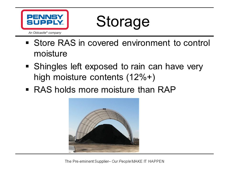 The Pre-eminent Supplier– Our People MAKE IT HAPPEN  Store RAS in covered environment to control moisture  Shingles left exposed to rain can have very high moisture contents (12%+)  RAS holds more moisture than RAP Storage