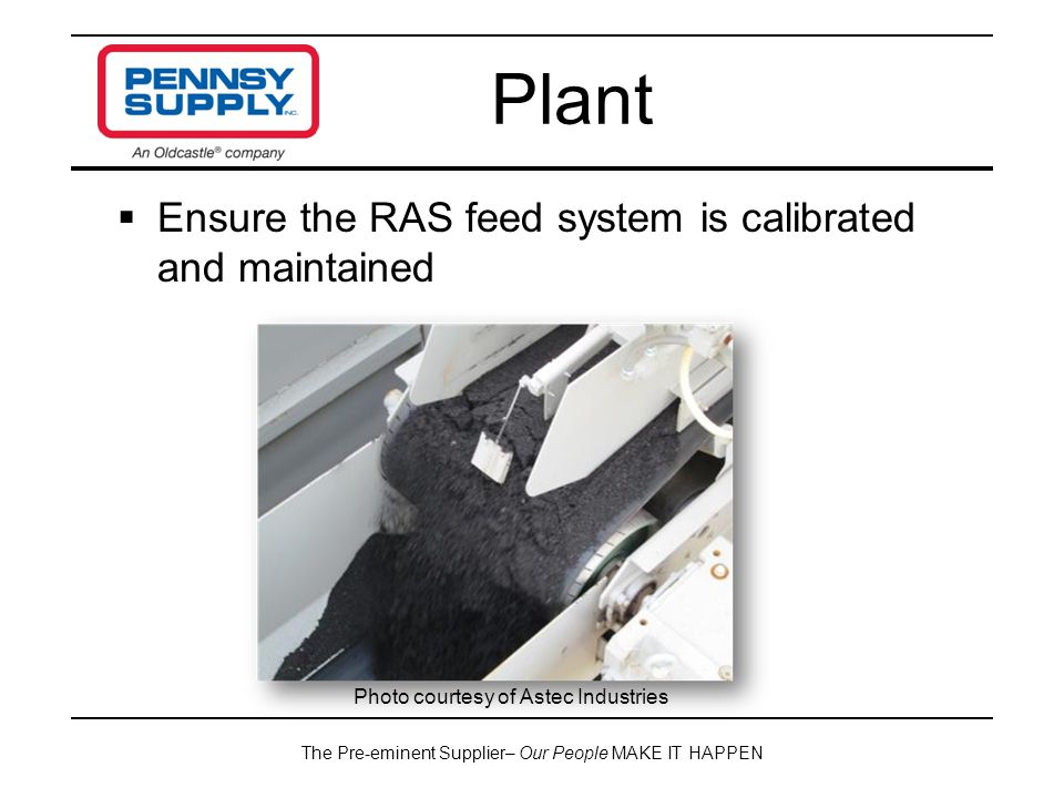 The Pre-eminent Supplier– Our People MAKE IT HAPPEN  Ensure the RAS feed system is calibrated and maintained Plant Photo courtesy of Astec Industries