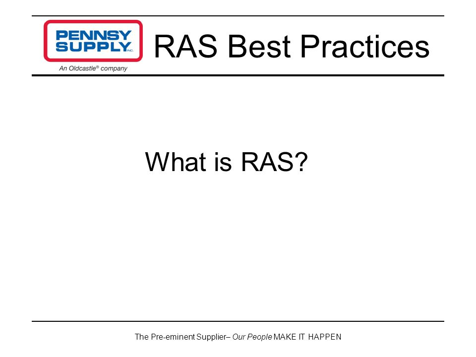 The Pre-eminent Supplier– Our People MAKE IT HAPPEN RAS Best Practices What is RAS?