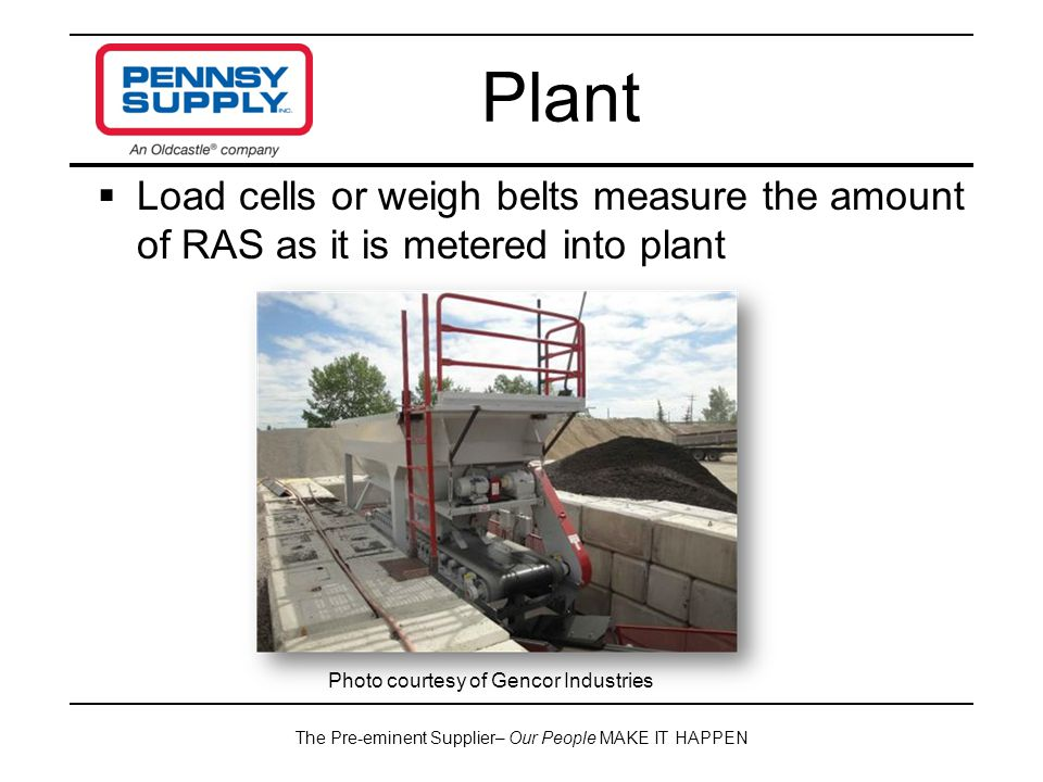 The Pre-eminent Supplier– Our People MAKE IT HAPPEN  Load cells or weigh belts measure the amount of RAS as it is metered into plant Plant Photo courtesy of Gencor Industries