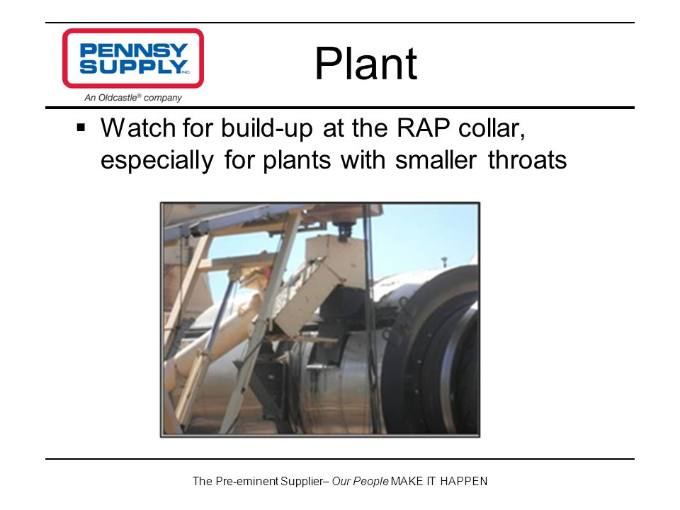 The Pre-eminent Supplier– Our People MAKE IT HAPPEN  Watch for build-up at the RAP collar, especially for plants with smaller throats Plant