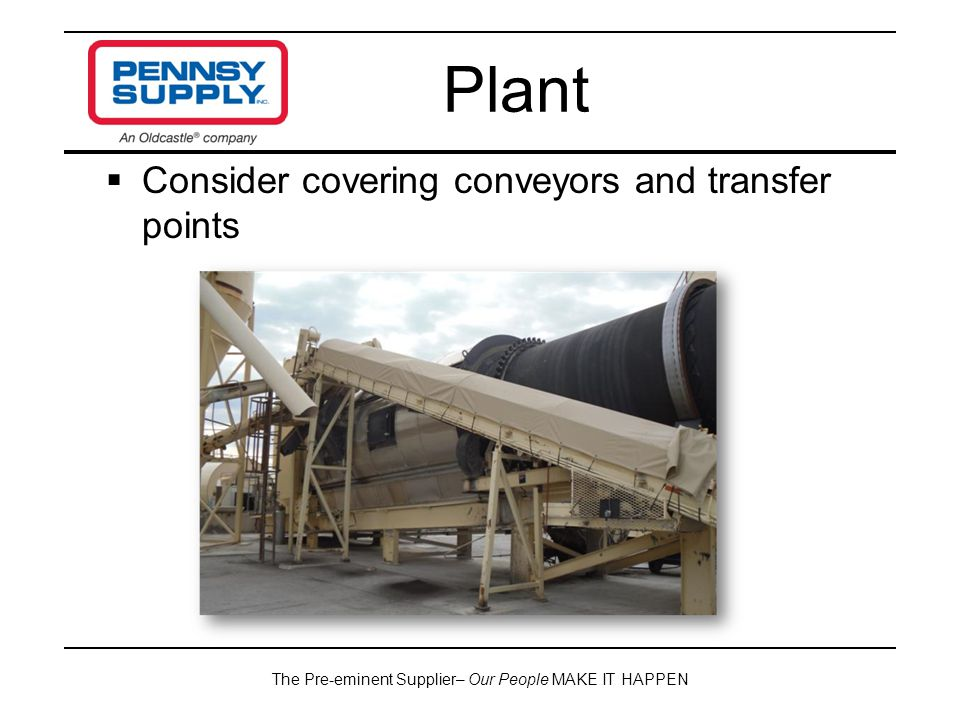 The Pre-eminent Supplier– Our People MAKE IT HAPPEN  Consider covering conveyors and transfer points Plant