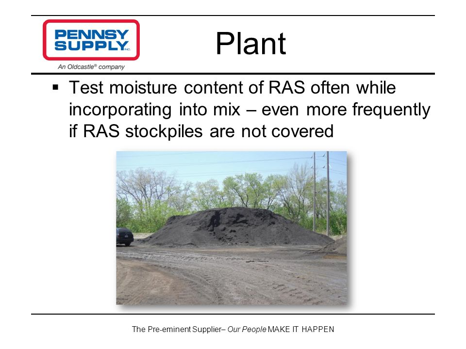 The Pre-eminent Supplier– Our People MAKE IT HAPPEN  Test moisture content of RAS often while incorporating into mix – even more frequently if RAS stockpiles are not covered Plant