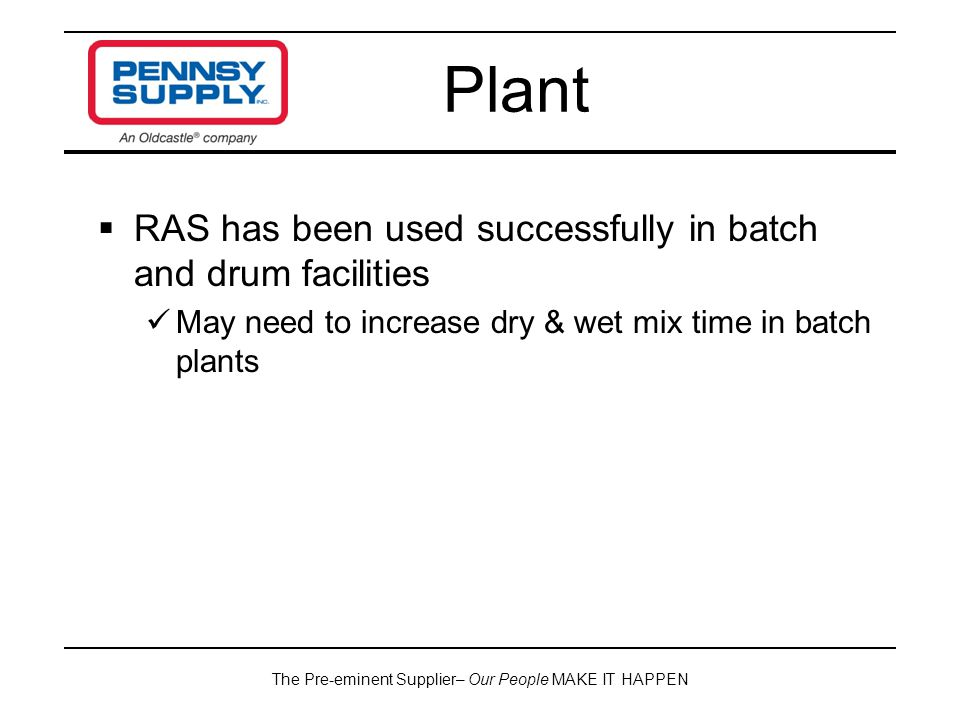 The Pre-eminent Supplier– Our People MAKE IT HAPPEN  RAS has been used successfully in batch and drum facilities May need to increase dry & wet mix time in batch plants Plant