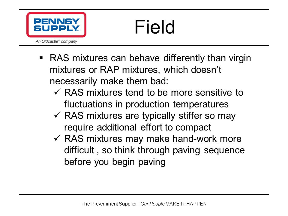The Pre-eminent Supplier– Our People MAKE IT HAPPEN Field  RAS mixtures can behave differently than virgin mixtures or RAP mixtures, which doesn't necessarily make them bad: RAS mixtures tend to be more sensitive to fluctuations in production temperatures RAS mixtures are typically stiffer so may require additional effort to compact RAS mixtures may make hand-work more difficult, so think through paving sequence before you begin paving