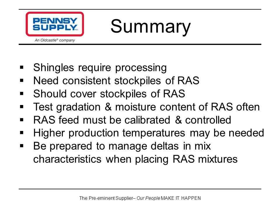 The Pre-eminent Supplier– Our People MAKE IT HAPPEN Summary  Shingles require processing  Need consistent stockpiles of RAS  Should cover stockpiles of RAS  Test gradation & moisture content of RAS often  RAS feed must be calibrated & controlled  Higher production temperatures may be needed  Be prepared to manage deltas in mix characteristics when placing RAS mixtures