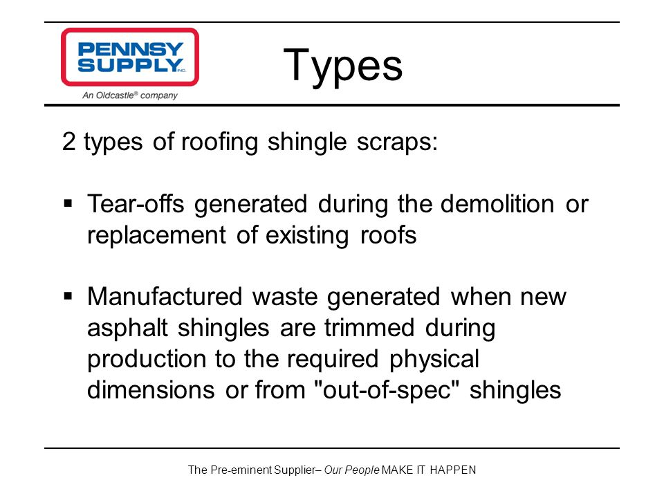 The Pre-eminent Supplier– Our People MAKE IT HAPPEN Types 2 types of roofing shingle scraps:  Tear-offs generated during the demolition or replacement of existing roofs  Manufactured waste generated when new asphalt shingles are trimmed during production to the required physical dimensions or from out-of-spec shingles