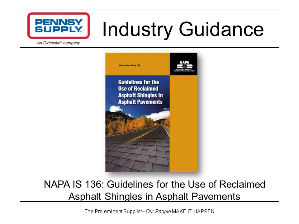 The Pre-eminent Supplier– Our People MAKE IT HAPPEN Industry Guidance NAPA IS 136: Guidelines for the Use of Reclaimed Asphalt Shingles in Asphalt Pav