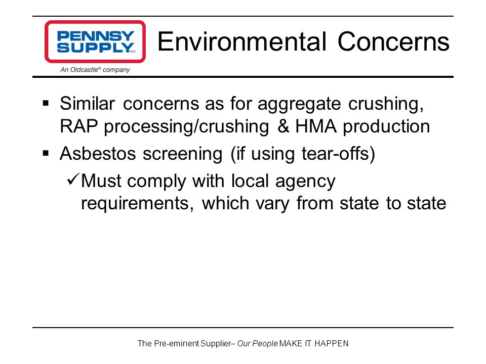 The Pre-eminent Supplier– Our People MAKE IT HAPPEN  Similar concerns as for aggregate crushing, RAP processing/crushing & HMA production  Asbestos screening (if using tear-offs) Must comply with local agency requirements, which vary from state to state Environmental Concerns