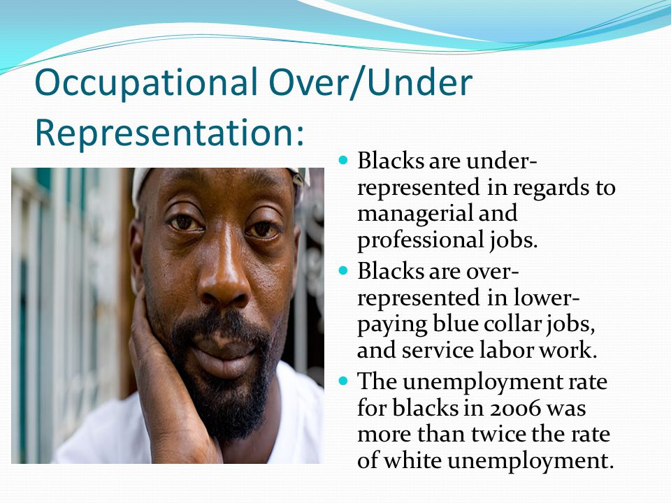 Occupational Over/Under Representation: Blacks are under- represented in regards to managerial and professional jobs.
