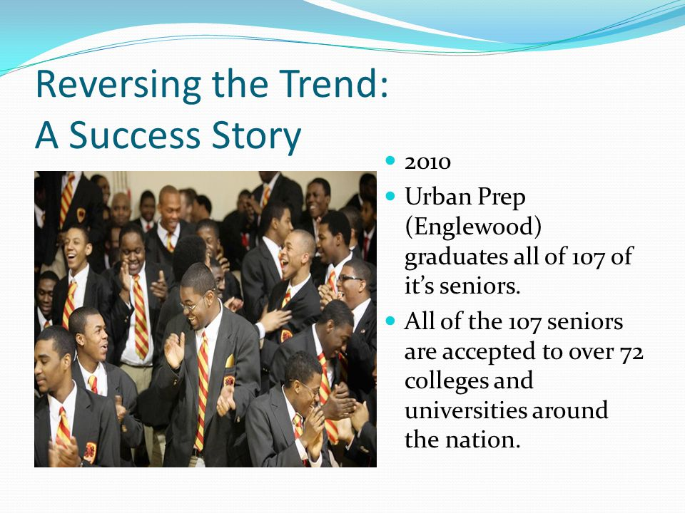 Reversing the Trend: A Success Story 2010 Urban Prep (Englewood) graduates all of 107 of it's seniors.