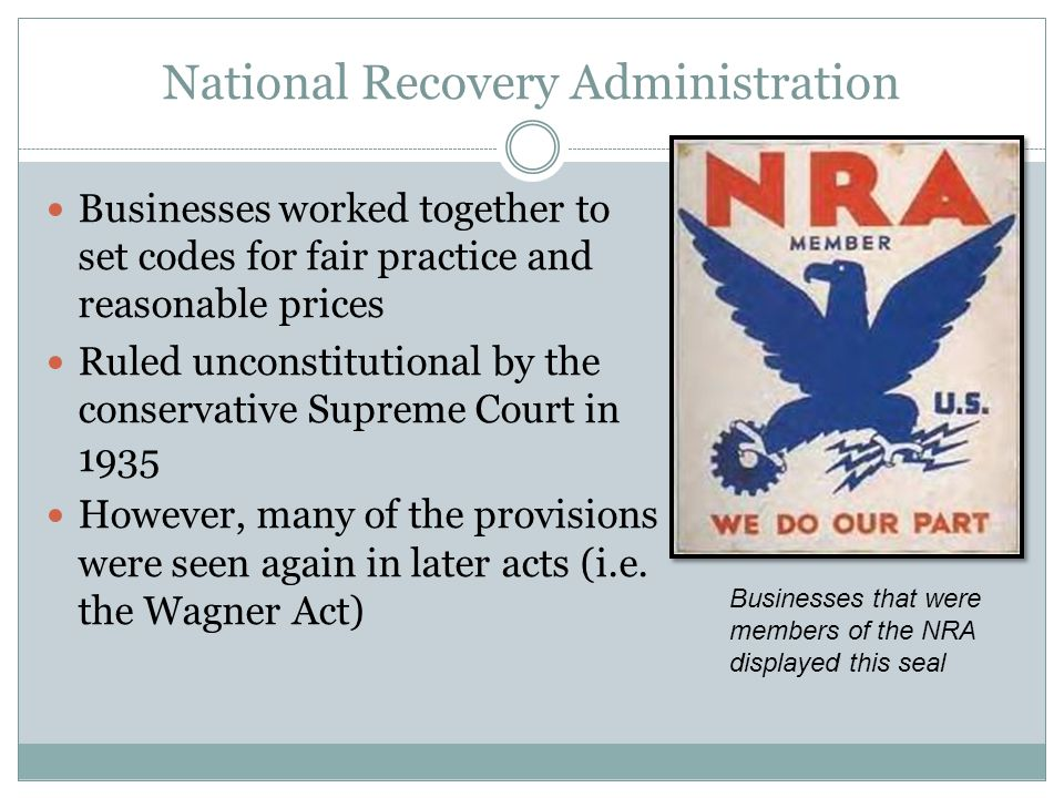 National Recovery Administration Businesses worked together to set codes for fair practice and reasonable prices Ruled unconstitutional by the conservative Supreme Court in 1935 However, many of the provisions were seen again in later acts (i.e.