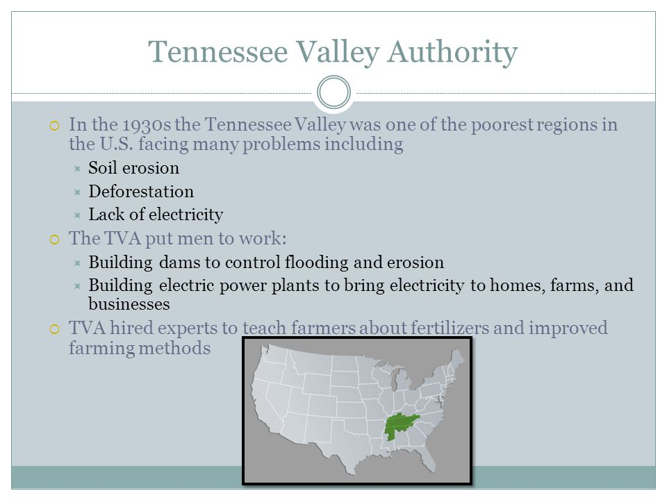 Tennessee Valley Authority  In the 1930s the Tennessee Valley was one of the poorest regions in the U.S. facing many problems including  Soil erosio