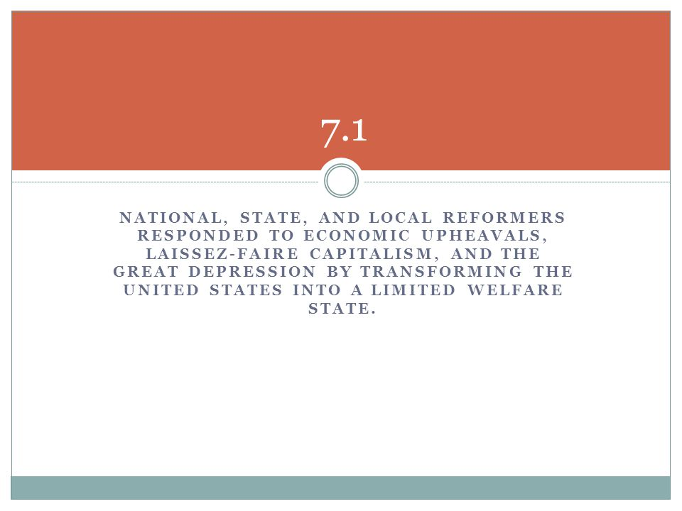 NATIONAL, STATE, AND LOCAL REFORMERS RESPONDED TO ECONOMIC UPHEAVALS, LAISSEZ-FAIRE CAPITALISM, AND THE GREAT DEPRESSION BY TRANSFORMING THE UNITED STATES INTO A LIMITED WELFARE STATE.