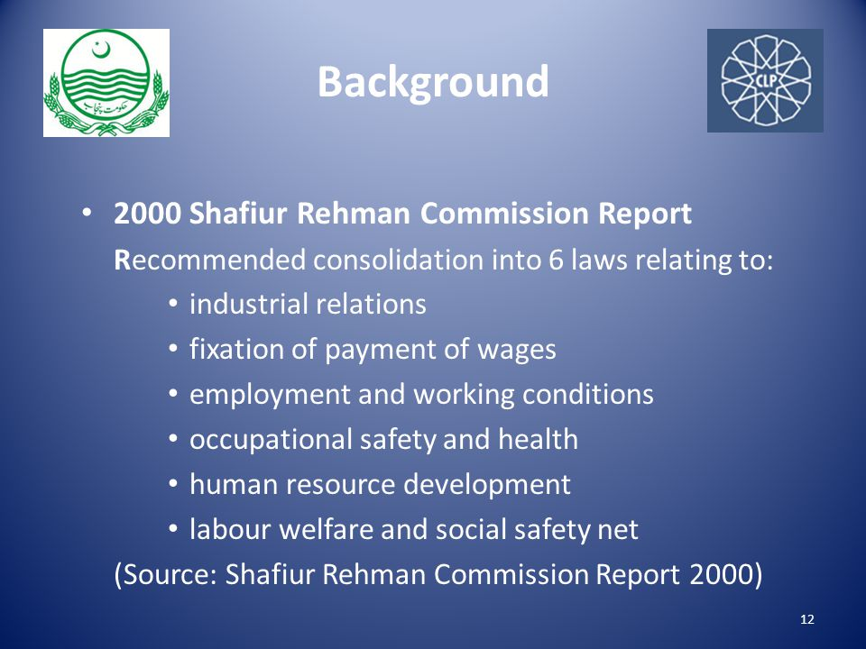Background 2000 Shafiur Rehman Commission Report Recommended consolidation into 6 laws relating to: industrial relations fixation of payment of wages employment and working conditions occupational safety and health human resource development labour welfare and social safety net (Source: Shafiur Rehman Commission Report 2000) 12