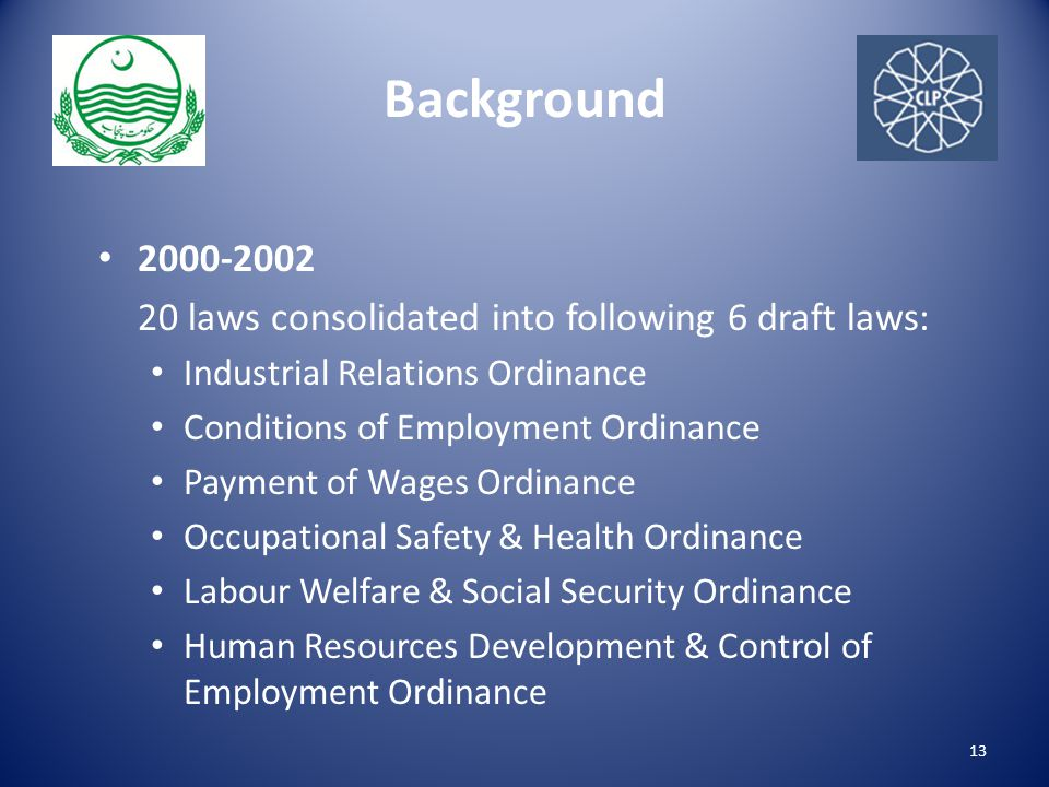 Background 2000-2002 20 laws consolidated into following 6 draft laws: Industrial Relations Ordinance Conditions of Employment Ordinance Payment of Wages Ordinance Occupational Safety & Health Ordinance Labour Welfare & Social Security Ordinance Human Resources Development & Control of Employment Ordinance 13