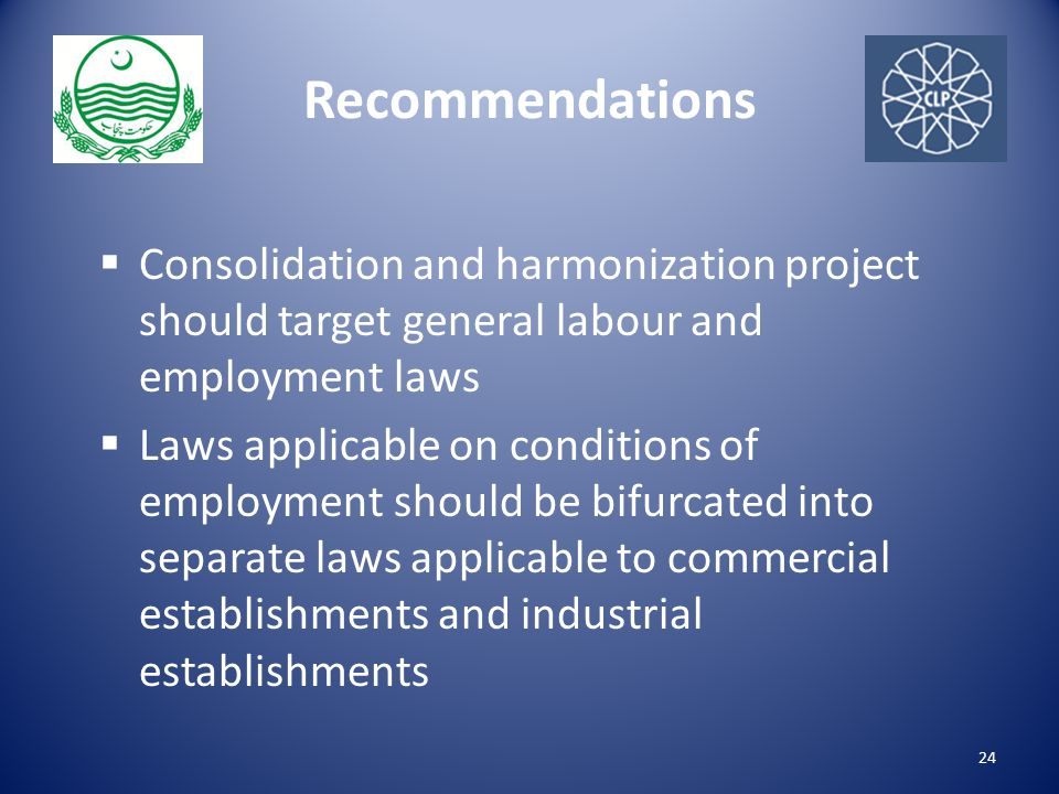 Recommendations  Consolidation and harmonization project should target general labour and employment laws  Laws applicable on conditions of employment should be bifurcated into separate laws applicable to commercial establishments and industrial establishments 24