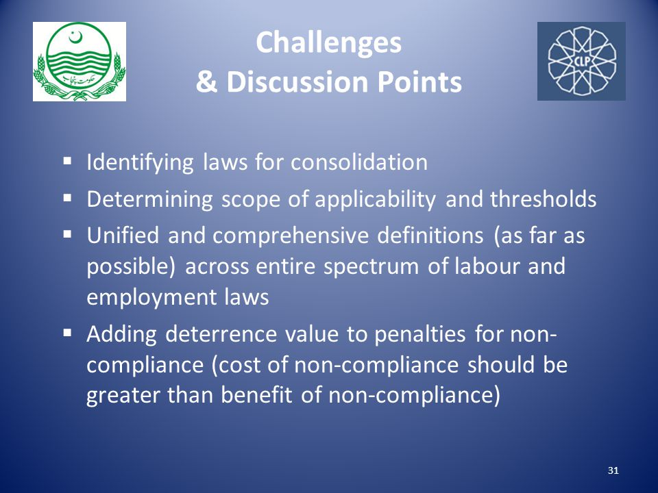 Challenges & Discussion Points  Identifying laws for consolidation  Determining scope of applicability and thresholds  Unified and comprehensive definitions (as far as possible) across entire spectrum of labour and employment laws  Adding deterrence value to penalties for non- compliance (cost of non-compliance should be greater than benefit of non-compliance) 31