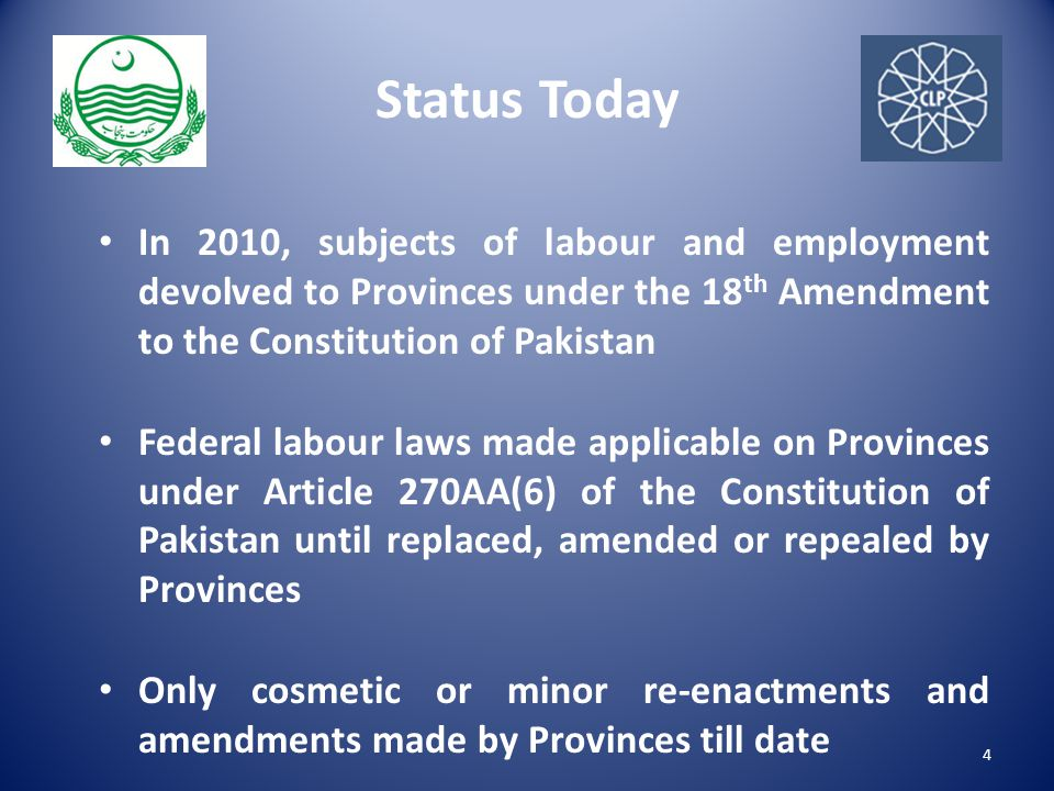 Status Today In 2010, subjects of labour and employment devolved to Provinces under the 18 th Amendment to the Constitution of Pakistan Federal labour laws made applicable on Provinces under Article 270AA(6) of the Constitution of Pakistan until replaced, amended or repealed by Provinces Only cosmetic or minor re-enactments and amendments made by Provinces till date 4