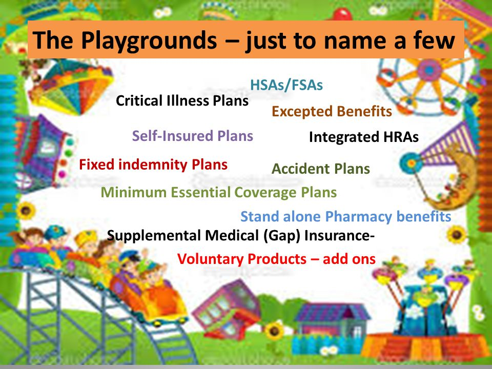 The Playgrounds – just to name a few Self-Insured Plans Minimum Essential Coverage Plans Excepted Benefits Voluntary Products – add ons Fixed indemnity Plans Critical Illness Plans Accident Plans Supplemental Medical (Gap) Insurance- Stand alone Pharmacy benefits Integrated HRAs HSAs/FSAs
