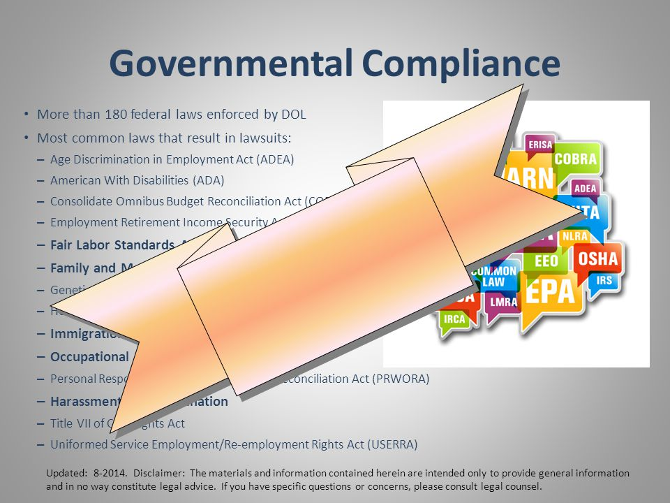 Governmental Compliance More than 180 federal laws enforced by DOL Most common laws that result in lawsuits: – Age Discrimination in Employment Act (ADEA) – American With Disabilities (ADA) – Consolidate Omnibus Budget Reconciliation Act (COBRA) – Employment Retirement Income Security Act (ERISA) – Fair Labor Standards Act (FLSA) – Family and Medical Leave Act (FMLA) – Genetic Information Non-discrimination Act (GINA) – Health Insurance Portability & Accountability Act (HIPAA) – Immigration Reform and Control Act (IRCA) – Occupational Safety & Health Act (OSHA) – Personal Responsibility Work Opportunity Reconciliation Act (PRWORA) – Harassment & Discrimination – Title VII of Civil Rights Act – Uniformed Service Employment/Re-employment Rights Act (USERRA) Updated: 8-2014.