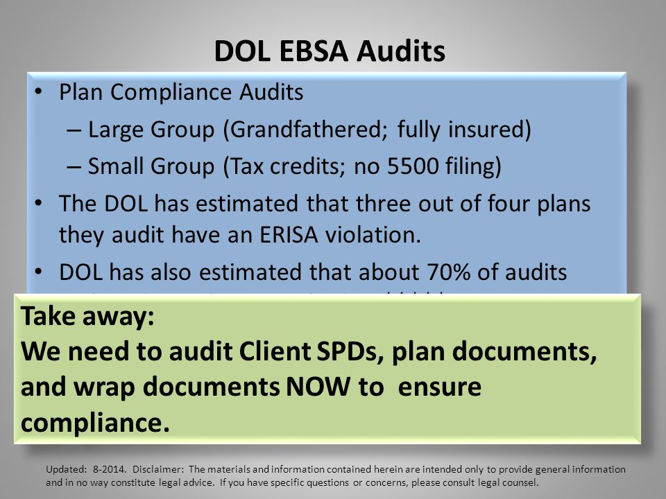 DOL EBSA Audits Plan Compliance Audits – Large Group (Grandfathered; fully insured) – Small Group (Tax credits; no 5500 filing) The DOL has estimated that three out of four plans they audit have an ERISA violation.