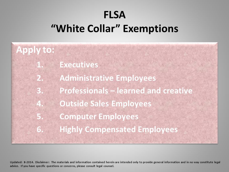FLSA White Collar Exemptions Apply to: 1.Executives 2.Administrative Employees 3.Professionals – learned and creative 4.Outside Sales Employees 5.Computer Employees 6.Highly Compensated Employees Apply to: 1.Executives 2.Administrative Employees 3.Professionals – learned and creative 4.Outside Sales Employees 5.Computer Employees 6.Highly Compensated Employees Updated: 8-2014.