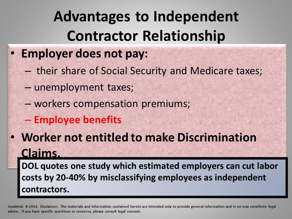 Advantages to Independent Contractor Relationship Employer does not pay: – their share of Social Security and Medicare taxes; – unemployment taxes; – workers compensation premiums; – Employee benefits Worker not entitled to make Discrimination Claims.