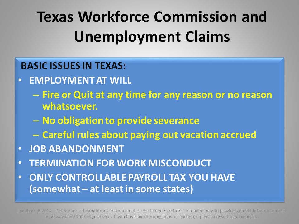 Texas Workforce Commission and Unemployment Claims BASIC ISSUES IN TEXAS: EMPLOYMENT AT WILL – Fire or Quit at any time for any reason or no reason whatsoever.