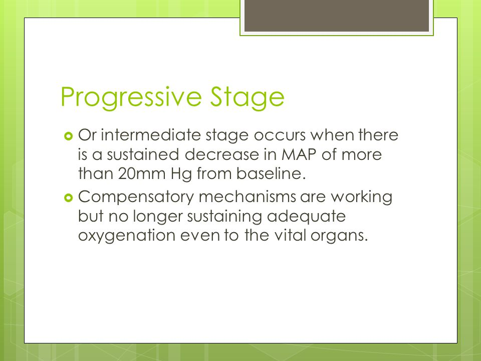 Progressive Stage  Or intermediate stage occurs when there is a sustained decrease in MAP of more than 20mm Hg from baseline.  Compensatory mechanis