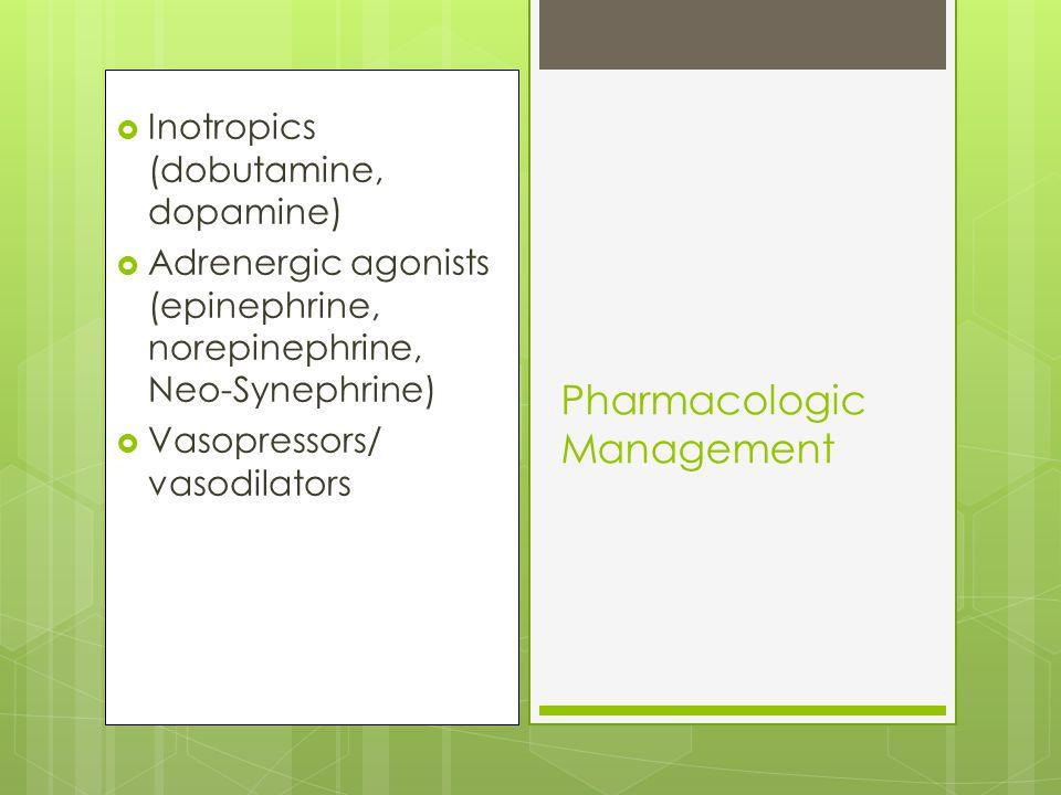 Inotropics (dobutamine, dopamine)  Adrenergic agonists (epinephrine, norepinephrine, Neo-Synephrine)  Vasopressors/ vasodilators Pharmacologic Management