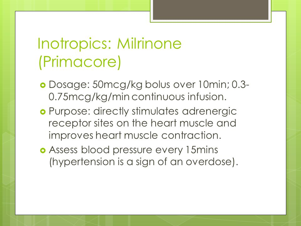 Inotropics: Milrinone (Primacore)  Dosage: 50mcg/kg bolus over 10min; 0.3- 0.75mcg/kg/min continuous infusion.  Purpose: directly stimulates adrener