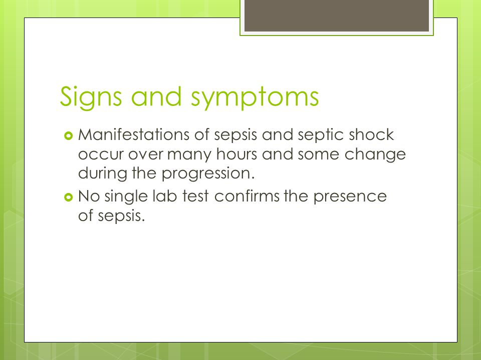 Signs and symptoms  Manifestations of sepsis and septic shock occur over many hours and some change during the progression.  No single lab test conf