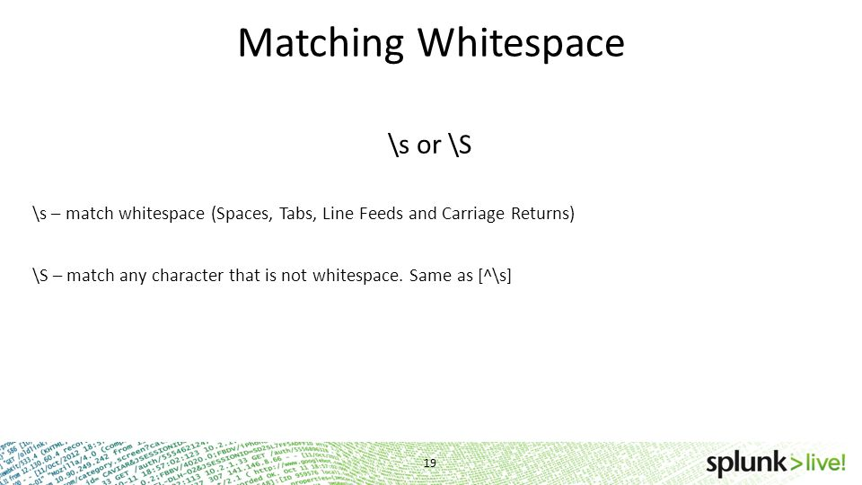 Matching Whitespace \s or \S \s – match whitespace (Spaces, Tabs, Line Feeds and Carriage Returns) \S – match any character that is not whitespace. Sa