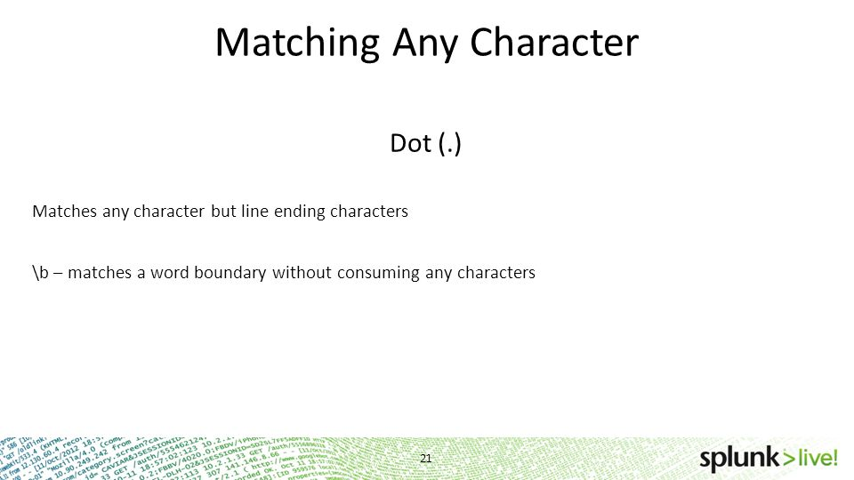 Matching Any Character Dot (.) Matches any character but line ending characters \b – matches a word boundary without consuming any characters 21