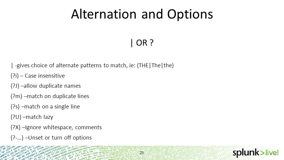 Alternation and Options | OR ? | -gives choice of alternate patterns to match, ie: (THE|The|the) (?i) – Case insensitive (?J) –allow duplicate names (