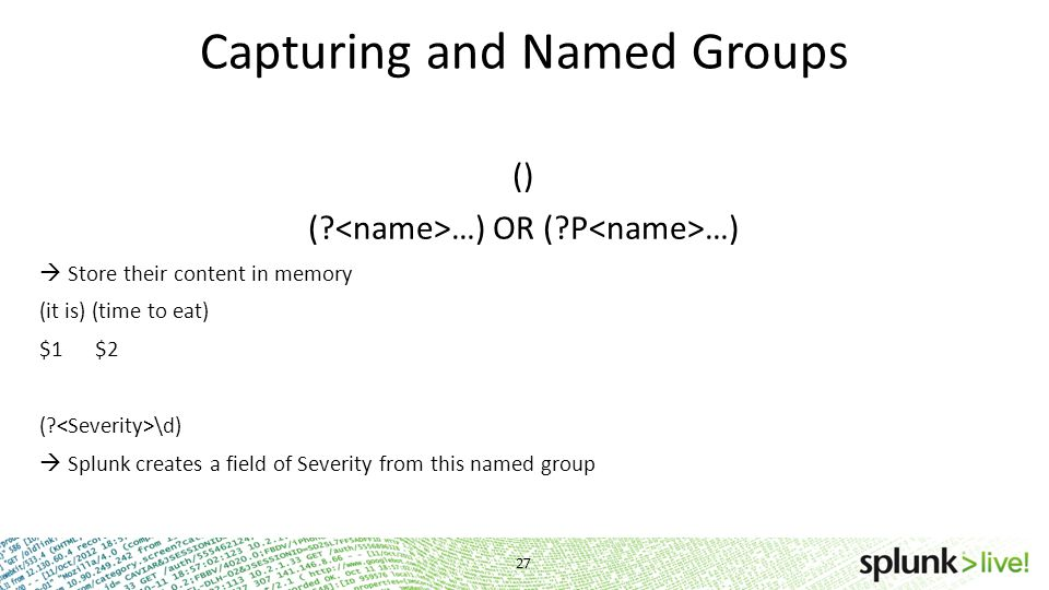 Capturing and Named Groups () (? …) OR (?P …)  Store their content in memory (it is) (time to eat) $1 $2 (? \d)  Splunk creates a field of Severity
