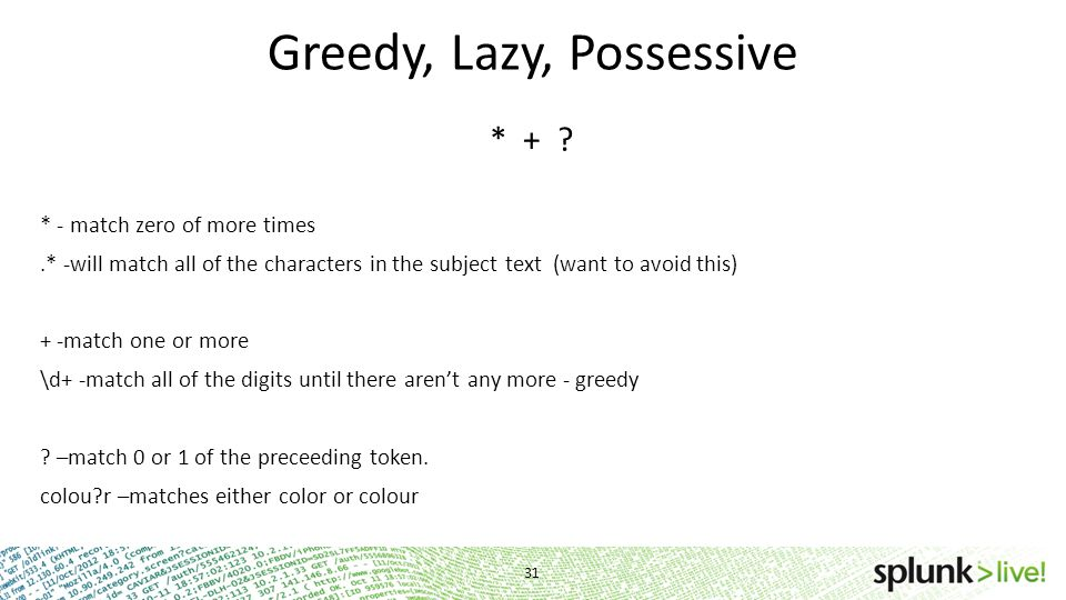 Greedy, Lazy, Possessive * + ? * - match zero of more times.* -will match all of the characters in the subject text (want to avoid this) + -match one