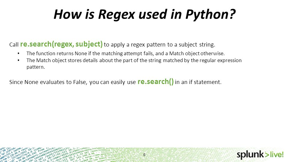 How is Regex used in Python? Call re.search(regex, subject) to apply a regex pattern to a subject string. The function returns None if the matching at