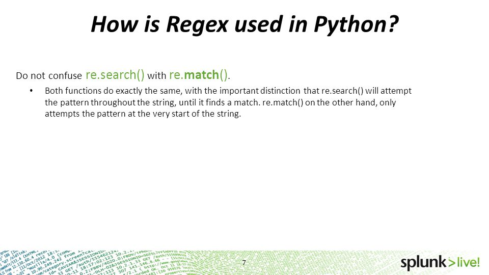 How is Regex used in Python? Do not confuse re.search() with re.match(). Both functions do exactly the same, with the important distinction that re.se
