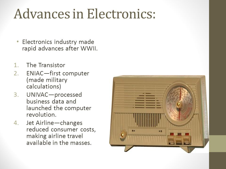 Advances in Electronics: Electronics industry made rapid advances after WWII. 1.The Transistor 2.ENIAC—first computer (made military calculations) 3.U