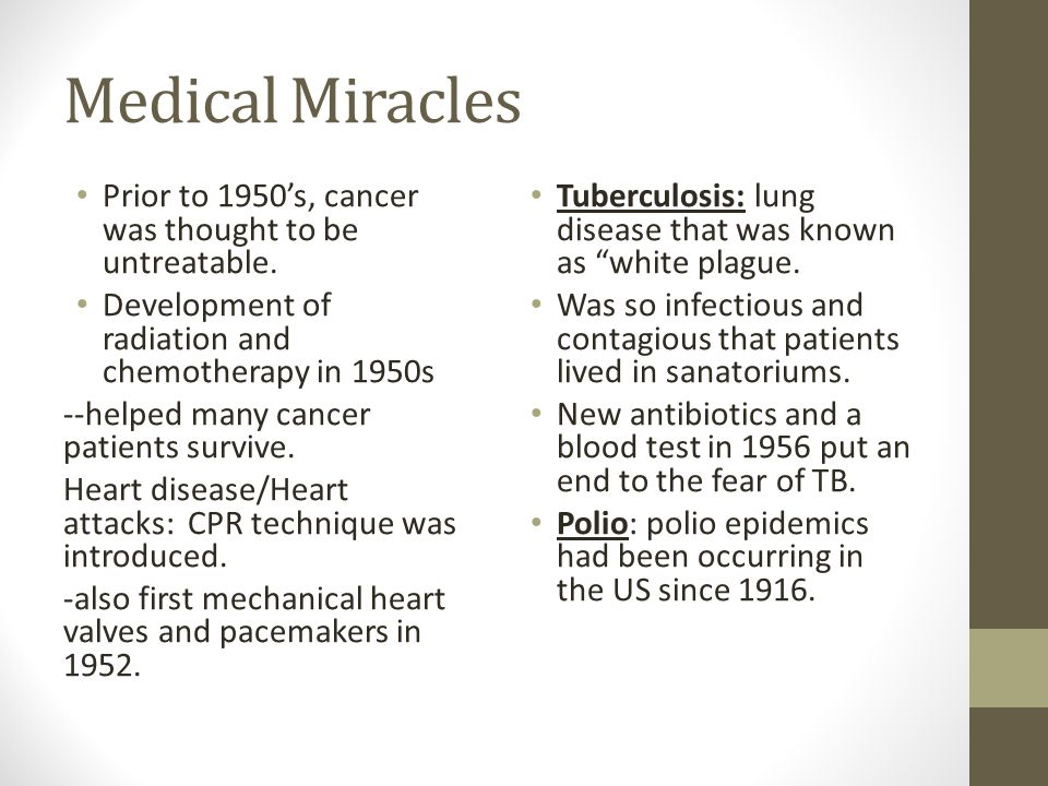 Medical Miracles Prior to 1950's, cancer was thought to be untreatable. Development of radiation and chemotherapy in 1950s --helped many cancer patien